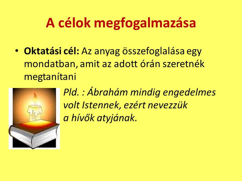 A célok megfogalmazása • Oktatási cél: Az anyag összefoglalása egy mondatban, amit az adott órán szeretnék megtanítani Pld. : Ábrahám mindig engedelme