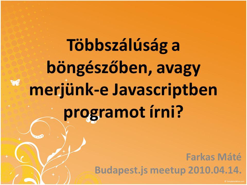 Többszálúság a böngészőben, avagy merjünk-e Javascriptben programot írni? Farkas Máté Budapest.js meetup 2010.04.14.