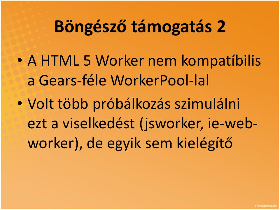Böngésző támogatás 2 • A HTML 5 Worker nem kompatíbilis a Gears-féle WorkerPool-lal • Volt több próbálkozás szimulálni ezt a viselkedést (jsworker, ie