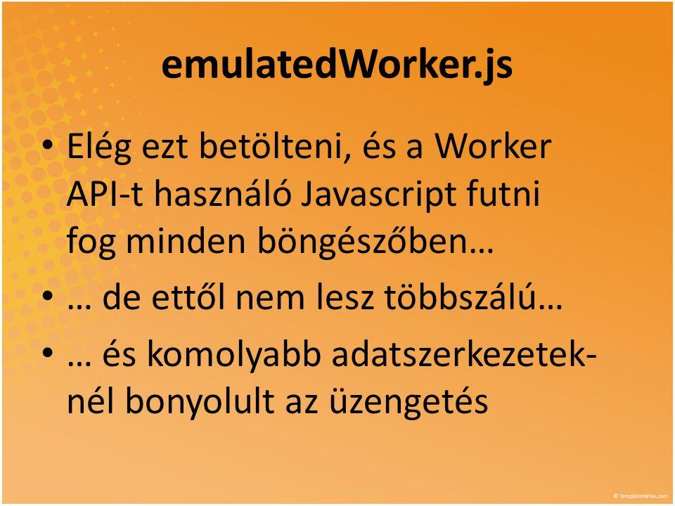 emulatedWorker.js • Elég ezt betölteni, és a Worker API-t használó Javascript futni fog minden böngészőben… • … de ettől nem lesz többszálú… • … és ko