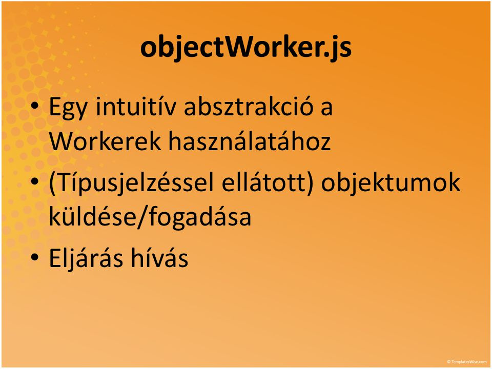 objectWorker.js • Egy intuitív absztrakció a Workerek használatához • (Típusjelzéssel ellátott) objektumok küldése/fogadása • Eljárás hívás