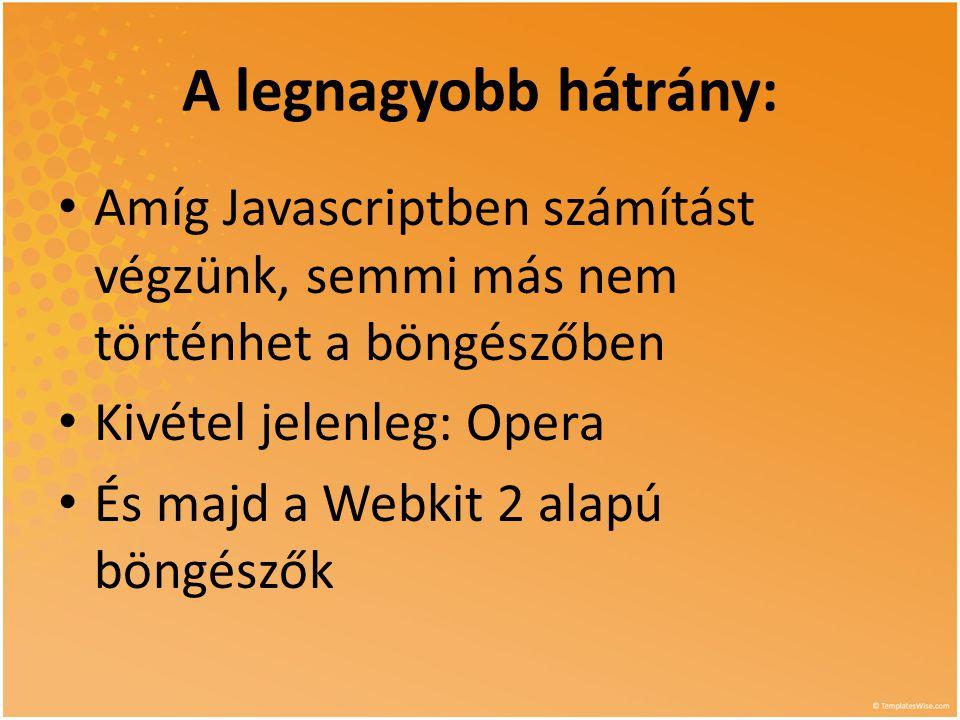 A legnagyobb hátrány: • Amíg Javascriptben számítást végzünk, semmi más nem történhet a böngészőben • Kivétel jelenleg: Opera • És majd a Webkit 2 alapú böngészők