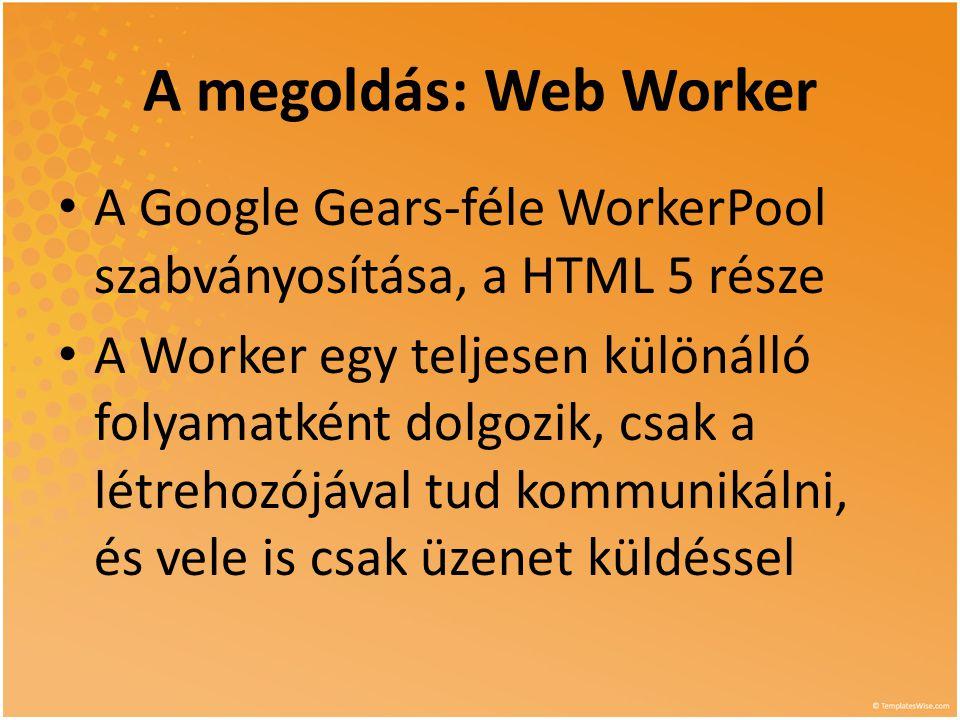 Böngésző támogatás 2 • A HTML 5 Worker nem kompatíbilis a Gears-féle WorkerPool-lal • Volt több próbálkozás szimulálni ezt a viselkedést (jsworker, ie-web- worker), de egyik sem kielégítő