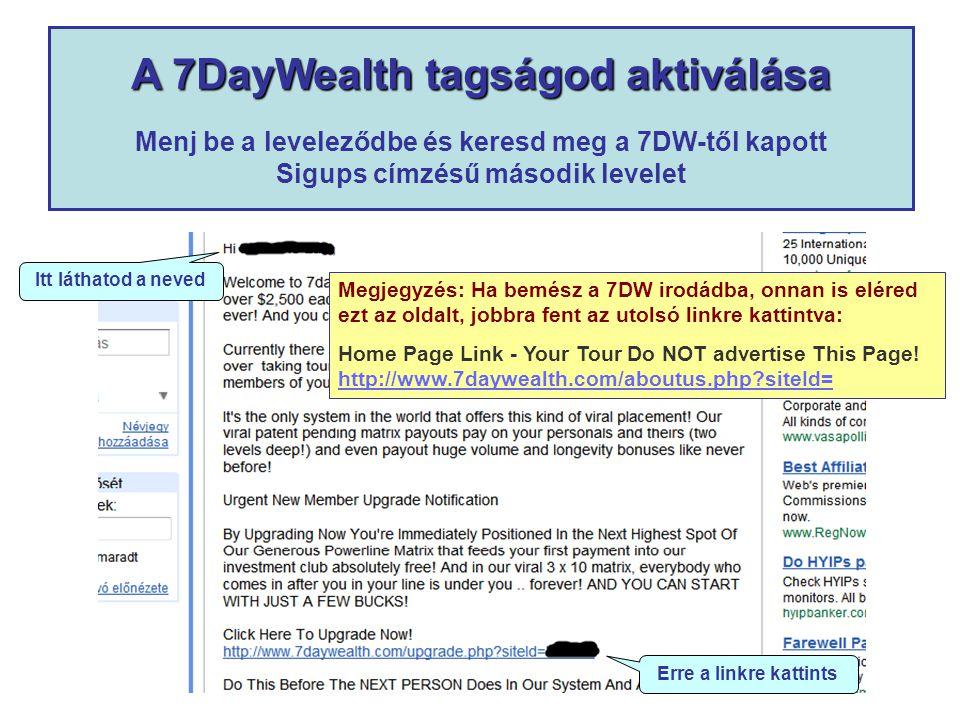 A 7DayWealth tagságod aktiválása A 7DayWealth tagságod aktiválása Menj be a leveleződbe és keresd meg a 7DW-től kapott Sigups címzésű második levelet Itt láthatod a neved Erre a linkre kattints Megjegyzés: Ha bemész a 7DW irodádba, onnan is eléred ezt az oldalt, jobbra fent az utolsó linkre kattintva: Home Page Link - Your Tour Do NOT advertise This Page.