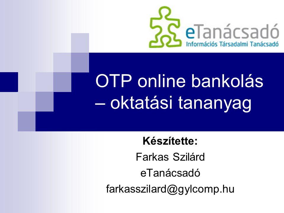 OTP online bankolás – oktatási tananyag Készítette: Farkas Szilárd eTanácsadó farkasszilard@gylcomp.hu