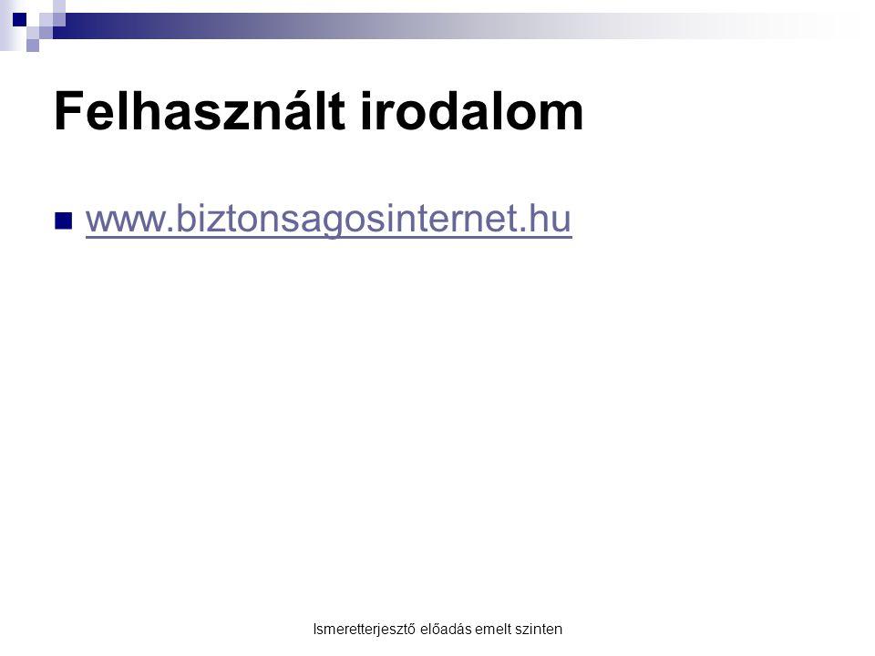 Ismeretterjesztő előadás emelt szinten Felhasznált irodalom  www.biztonsagosinternet.hu www.biztonsagosinternet.hu
