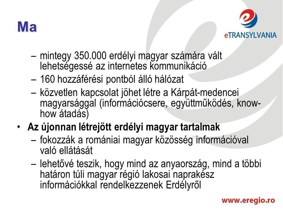 Ma –mintegy 350.000 erdélyi magyar számára vált lehetségessé az internetes kommunikáció –160 hozzáférési pontból álló hálózat –közvetlen kapcsolat jöhet létre a Kárpát-medencei magyarsággal (információcsere, együttműködés, know- how átadás) • Az újonnan létrejött erdélyi magyar tartalmak –fokozzák a romániai magyar közösség információval való ellátását –lehetővé teszik, hogy mind az anyaország, mind a többi határon túli magyar régió lakosai naprakész információkkal rendelkezzenek Erdélyről