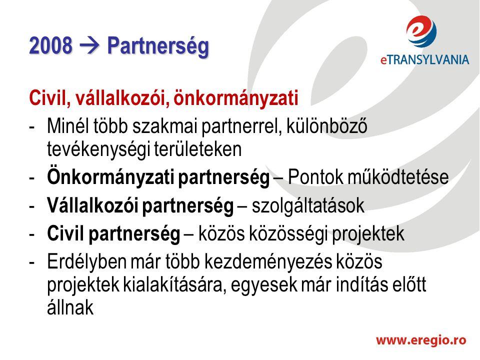 2008  Partnerség Civil, vállalkozói, önkormányzati -Minél több szakmai partnerrel, különböző tevékenységi területeken - Önkormányzati partnerség – Pontok működtetése - Vállalkozói partnerség – szolgáltatások - Civil partnerség – közös közösségi projektek -Erdélyben már több kezdeményezés közös projektek kialakítására, egyesek már indítás előtt állnak