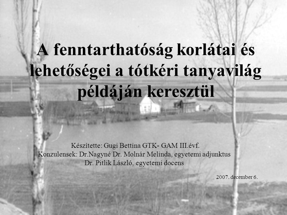 A fenntarthatóság korlátai és lehetőségei a tótkéri tanyavilág példáján keresztül Készítette: Gugi Bettina GTK- GAM III.évf. Konzulensek: Dr.Nagyné Dr