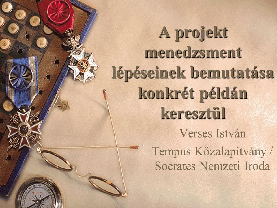 A projekt menedzsment lépéseinek bemutatása konkrét példán keresztül Verses István Tempus Közalapítvány / Socrates Nemzeti Iroda