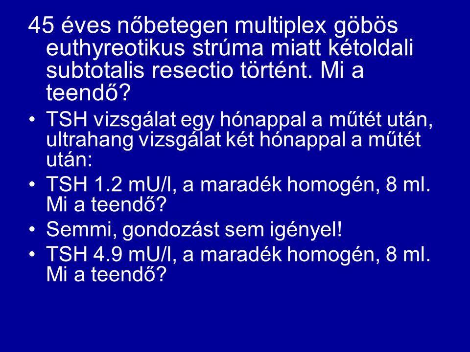 45 éves nőbetegen multiplex göbös euthyreotikus strúma miatt kétoldali subtotalis resectio történt. Mi a teendő? •TSH vizsgálat egy hónappal a műtét u