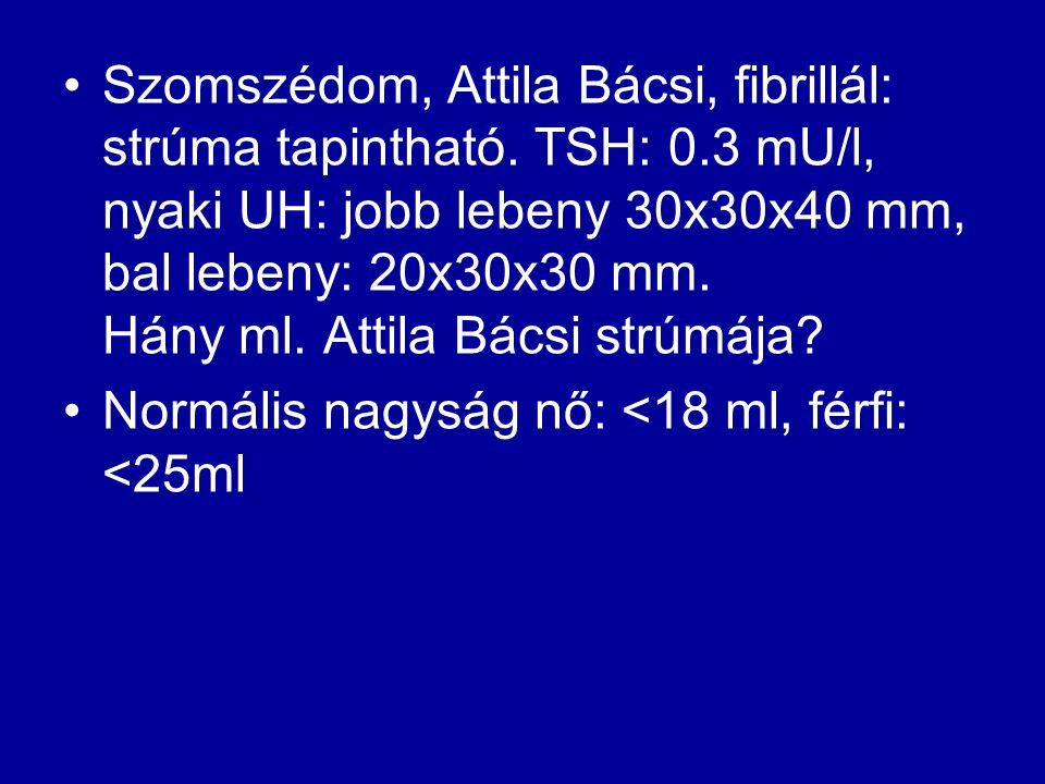 •Szomszédom, Attila Bácsi, fibrillál: strúma tapintható. TSH: 0.3 mU/l, nyaki UH: jobb lebeny 30x30x40 mm, bal lebeny: 20x30x30 mm. Hány ml. Attila Bá