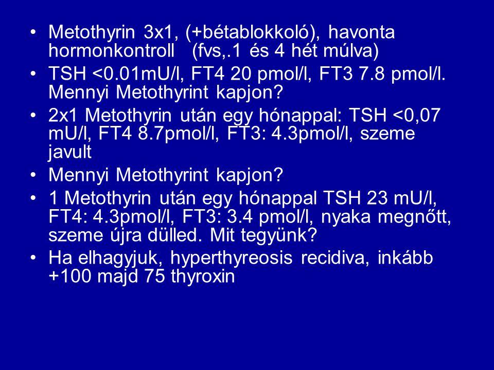 •Metothyrin 3x1, (+bétablokkoló), havonta hormonkontroll (fvs,.1 és 4 hét múlva) •TSH <0.01mU/l, FT4 20 pmol/l, FT3 7.8 pmol/l. Mennyi Metothyrint kap