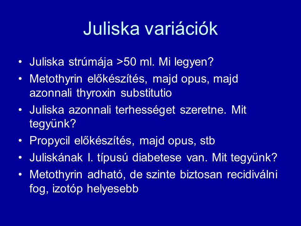 Juliska variációk •Juliska strúmája >50 ml. Mi legyen? •Metothyrin előkészítés, majd opus, majd azonnali thyroxin substitutio •Juliska azonnali terhes