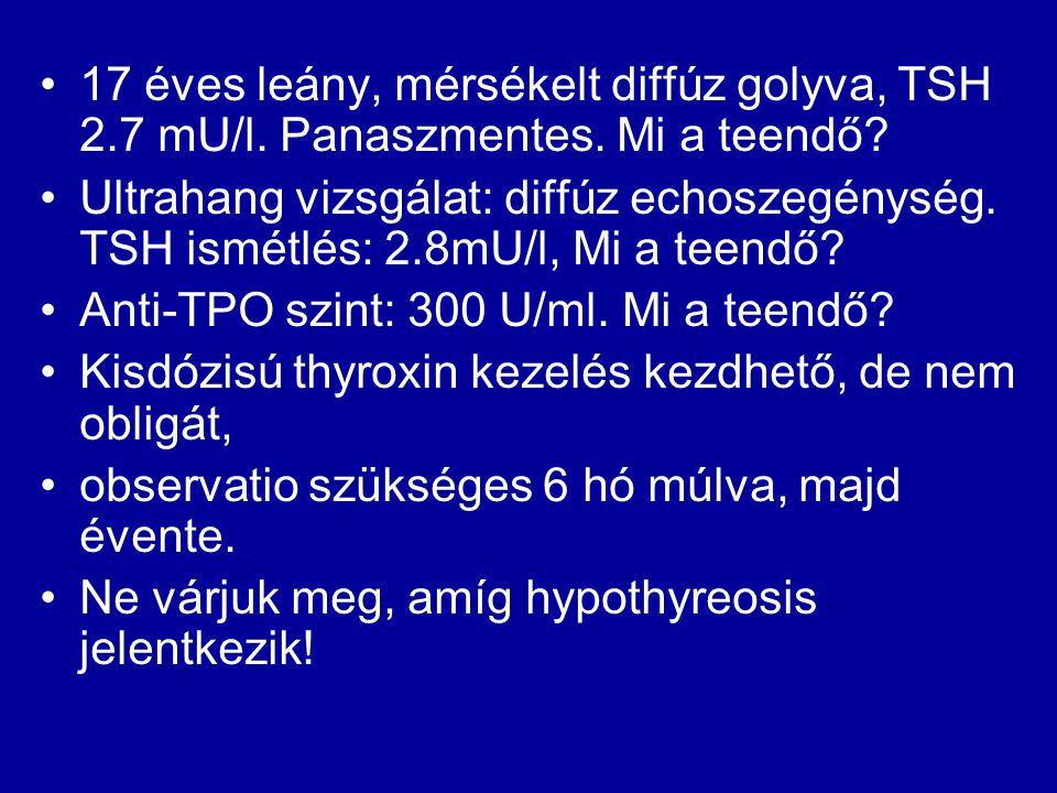 •17 éves leány, mérsékelt diffúz golyva, TSH 2.7 mU/l. Panaszmentes. Mi a teendő? •Ultrahang vizsgálat: diffúz echoszegénység. TSH ismétlés: 2.8mU/l,