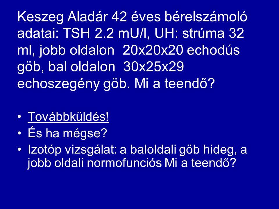 Keszeg Aladár 42 éves bérelszámoló adatai: TSH 2.2 mU/l, UH: strúma 32 ml, jobb oldalon 20x20x20 echodús göb, bal oldalon 30x25x29 echoszegény göb. Mi