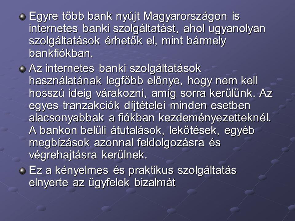 Egyre több bank nyújt Magyarországon is internetes banki szolgáltatást, ahol ugyanolyan szolgáltatások érhetők el, mint bármely bankfiókban. Az intern