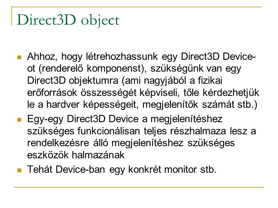 Direct3D object  Ahhoz, hogy létrehozhassunk egy Direct3D Device- ot (renderelő komponenst), szükségünk van egy Direct3D objektumra (ami nagyjából a fizikai erőforrások összességét képviseli, tőle kérdezhetjük le a hardver képességeit, megjelenítők számát stb.)  Egy-egy Direct3D Device a megjelenítéshez szükséges funkcionálisan teljes részhalmaza lesz a rendelkezésre álló megjelenítéshez szükséges eszközök halmazának  Tehát Device-ban egy konkrét monitor stb.