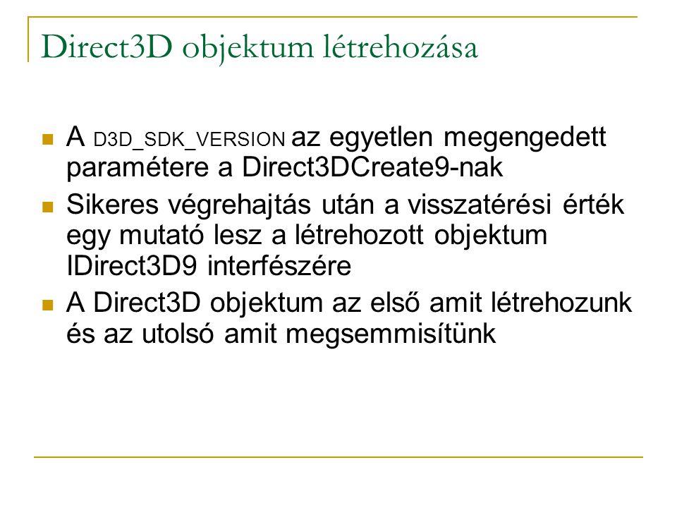 Direct3D objektum létrehozása  A D3D_SDK_VERSION az egyetlen megengedett paramétere a Direct3DCreate9-nak  Sikeres végrehajtás után a visszatérési érték egy mutató lesz a létrehozott objektum IDirect3D9 interfészére  A Direct3D objektum az első amit létrehozunk és az utolsó amit megsemmisítünk