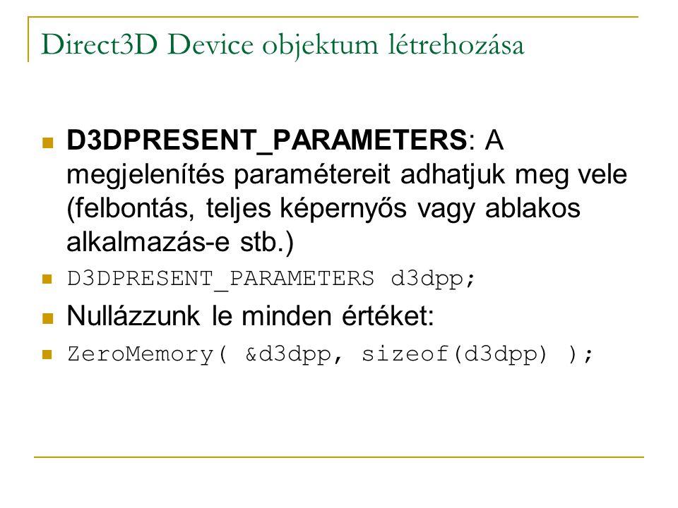 Direct3D Device objektum létrehozása  D3DPRESENT_PARAMETERS: A megjelenítés paramétereit adhatjuk meg vele (felbontás, teljes képernyős vagy ablakos alkalmazás-e stb.)  D3DPRESENT_PARAMETERS d3dpp;  Nullázzunk le minden értéket:  ZeroMemory( &d3dpp, sizeof(d3dpp) );