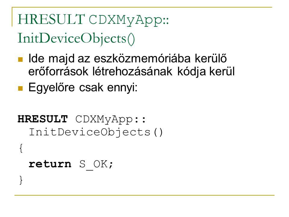 HRESULT CDXMyApp :: InitDeviceObjects()  Ide majd az eszközmemóriába kerülő erőforrások létrehozásának kódja kerül  Egyelőre csak ennyi: HRESULT CDXMyApp:: InitDeviceObjects() { return S_OK; }