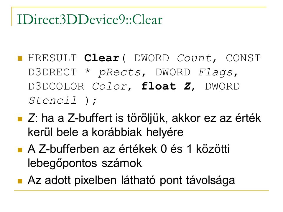IDirect3DDevice9::Clear  HRESULT Clear( DWORD Count, CONST D3DRECT * pRects, DWORD Flags, D3DCOLOR Color, float Z, DWORD Stencil );  Z: ha a Z-buffe
