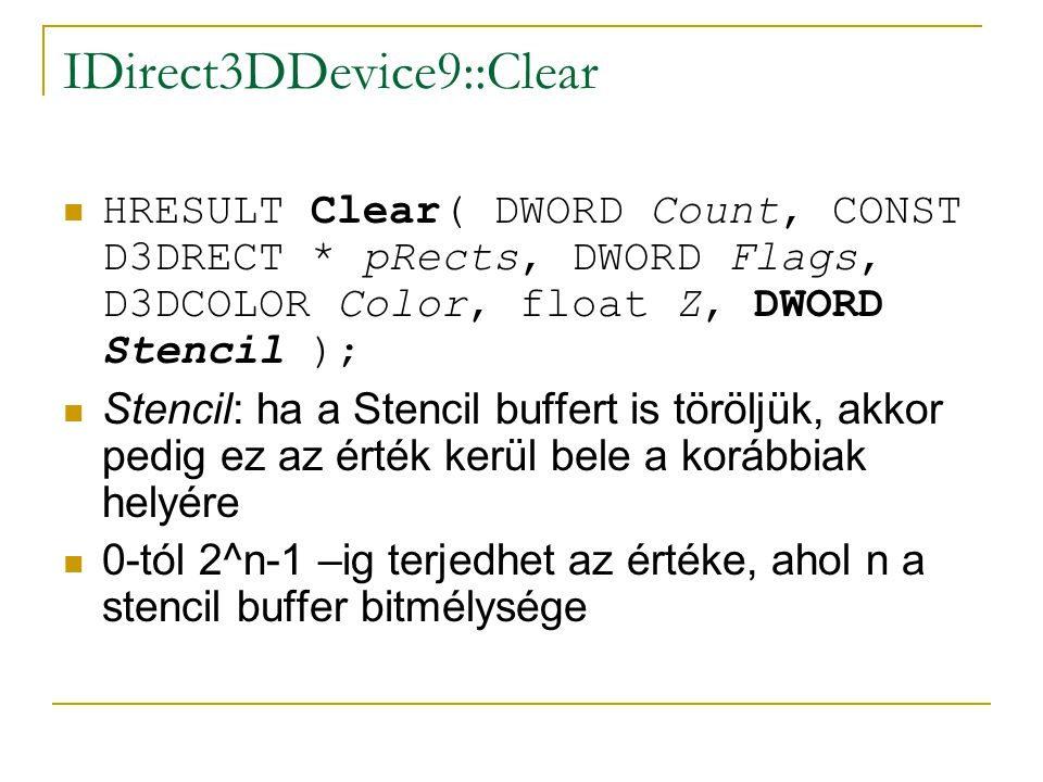 IDirect3DDevice9::Clear  HRESULT Clear( DWORD Count, CONST D3DRECT * pRects, DWORD Flags, D3DCOLOR Color, float Z, DWORD Stencil );  Stencil: ha a Stencil buffert is töröljük, akkor pedig ez az érték kerül bele a korábbiak helyére  0-tól 2^n-1 –ig terjedhet az értéke, ahol n a stencil buffer bitmélysége