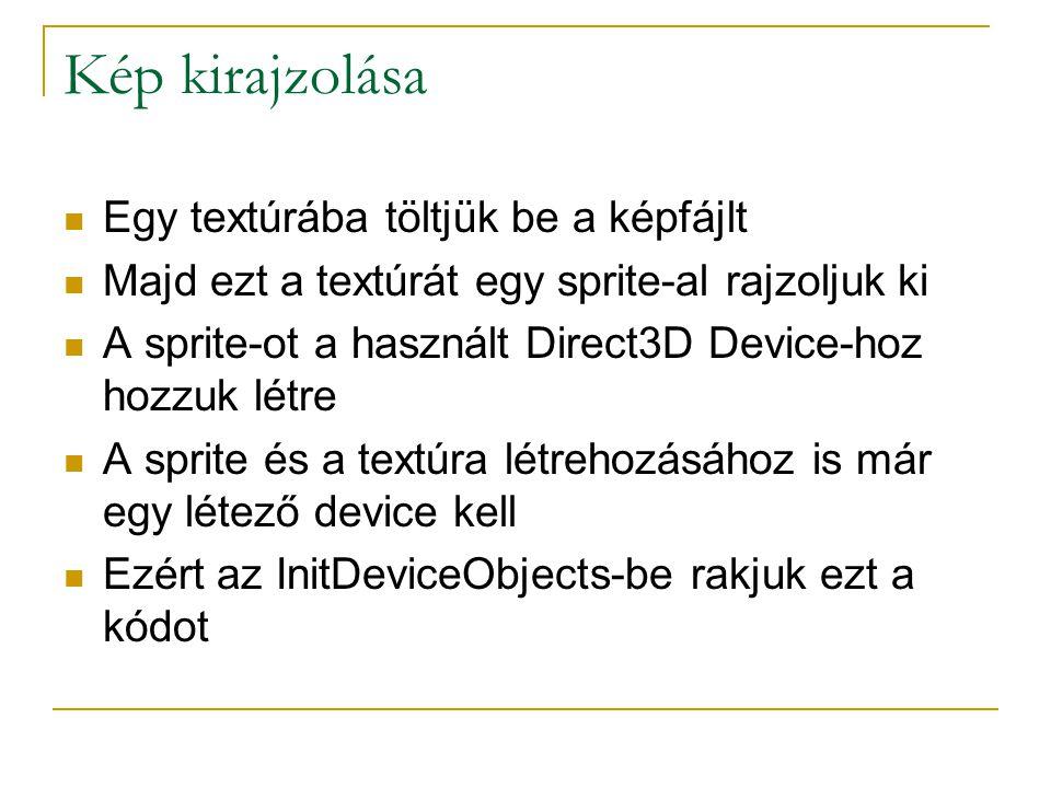 Kép kirajzolása  Egy textúrába töltjük be a képfájlt  Majd ezt a textúrát egy sprite-al rajzoljuk ki  A sprite-ot a használt Direct3D Device-hoz hozzuk létre  A sprite és a textúra létrehozásához is már egy létező device kell  Ezért az InitDeviceObjects-be rakjuk ezt a kódot