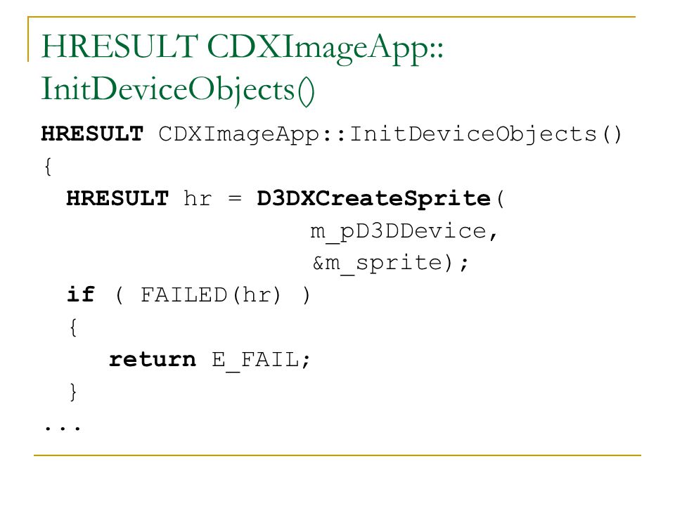 HRESULT CDXImageApp:: InitDeviceObjects() { HRESULT hr = D3DXCreateSprite( m_pD3DDevice, &m_sprite); if ( FAILED(hr) ) { return E_FAIL; }...