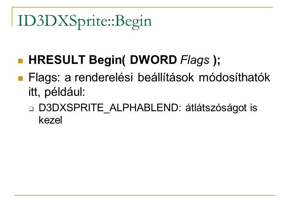 ID3DXSprite::Begin  HRESULT Begin( DWORD Flags );  Flags: a renderelési beállítások módosíthatók itt, például:  D3DXSPRITE_ALPHABLEND: átlátszóságot is kezel