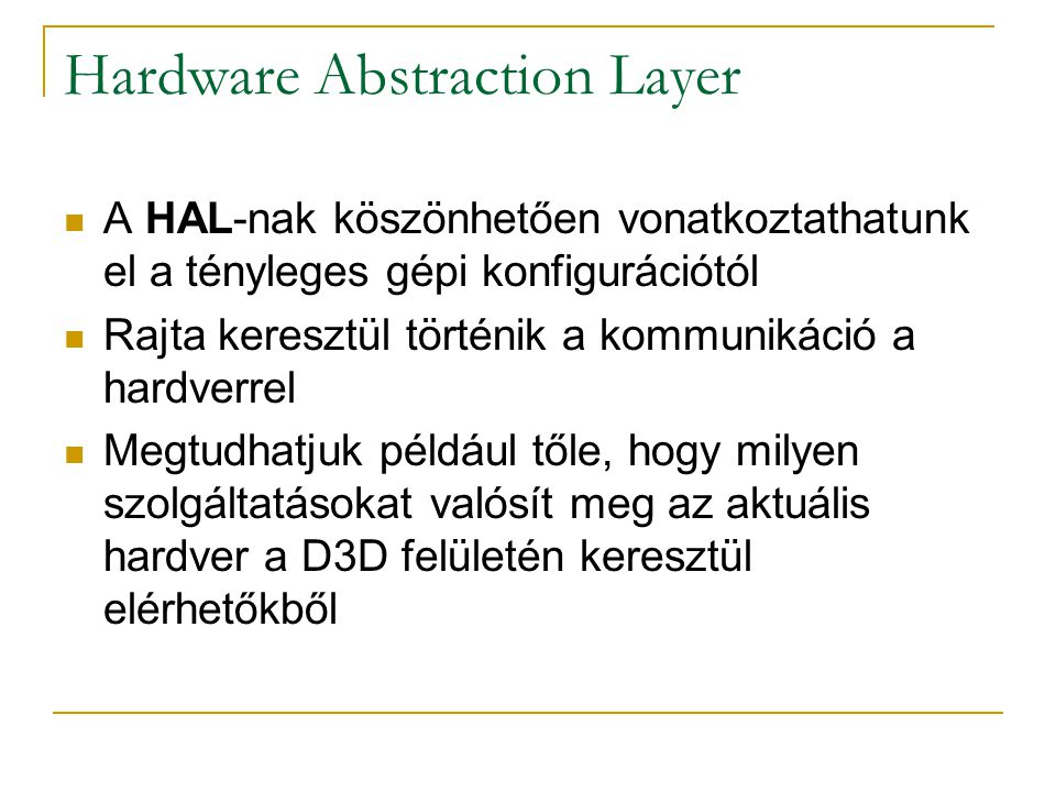 Hardware Abstraction Layer  A HAL-nak köszönhetően vonatkoztathatunk el a tényleges gépi konfigurációtól  Rajta keresztül történik a kommunikáció a hardverrel  Megtudhatjuk például tőle, hogy milyen szolgáltatásokat valósít meg az aktuális hardver a D3D felületén keresztül elérhetőkből