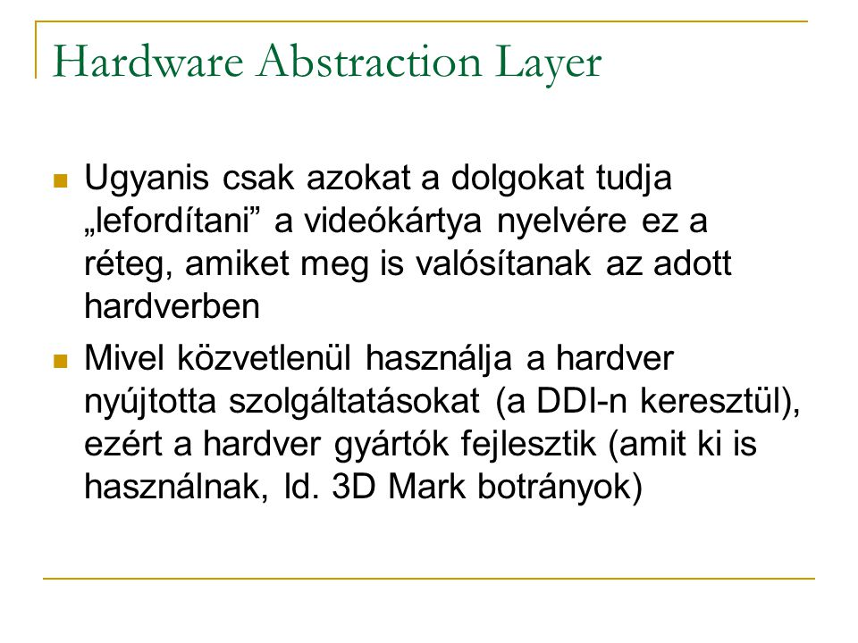 """Hardware Abstraction Layer  Ugyanis csak azokat a dolgokat tudja """"lefordítani a videókártya nyelvére ez a réteg, amiket meg is valósítanak az adott hardverben  Mivel közvetlenül használja a hardver nyújtotta szolgáltatásokat (a DDI-n keresztül), ezért a hardver gyártók fejlesztik (amit ki is használnak, ld."""