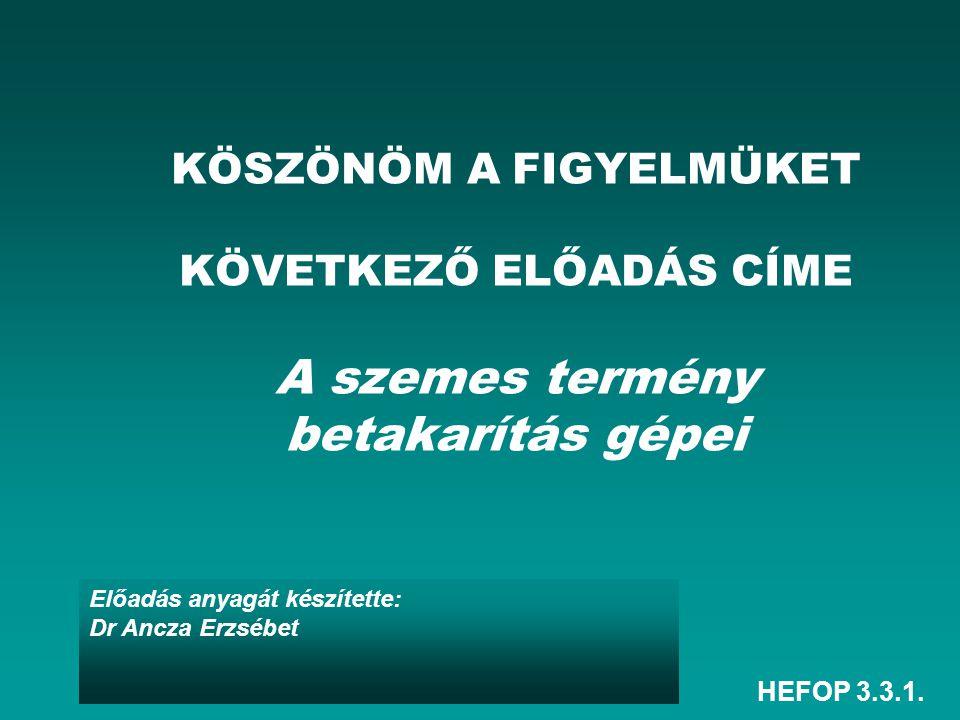 HEFOP 3.3.1. Előadás anyagát készítette: Dr Ancza Erzsébet KÖSZÖNÖM A FIGYELMÜKET KÖVETKEZŐ ELŐADÁS CÍME A szemes termény betakarítás gépei