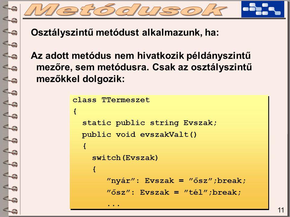 11 Osztályszintű metódust alkalmazunk, ha: Az adott metódus nem hivatkozik példányszintű mezőre, sem metódusra.