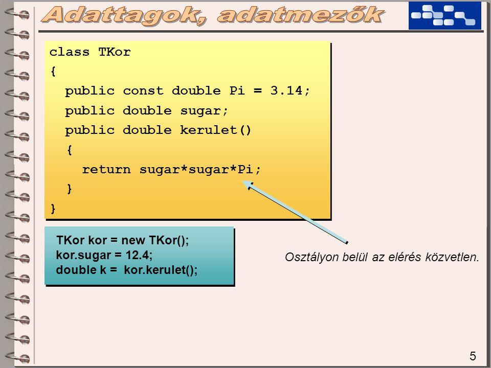 5 class TKor { public const double Pi = 3.14; public double sugar; public double kerulet() { return sugar*sugar*Pi; } class TKor { public const double Pi = 3.14; public double sugar; public double kerulet() { return sugar*sugar*Pi; } TKor kor = new TKor(); kor.sugar = 12.4; double k = kor.kerulet(); TKor kor = new TKor(); kor.sugar = 12.4; double k = kor.kerulet(); Osztályon belül az elérés közvetlen.