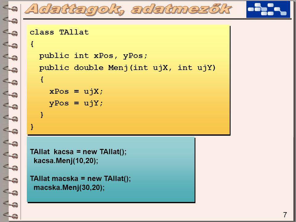7 class TAllat { public int xPos, yPos; public double Menj(int ujX, int ujY) { xPos = ujX; yPos = ujY; } class TAllat { public int xPos, yPos; public double Menj(int ujX, int ujY) { xPos = ujX; yPos = ujY; } TAllat kacsa = new TAllat(); kacsa.Menj(10,20); TAllat macska = new TAllat(); macska.Menj(30,20); TAllat kacsa = new TAllat(); kacsa.Menj(10,20); TAllat macska = new TAllat(); macska.Menj(30,20);
