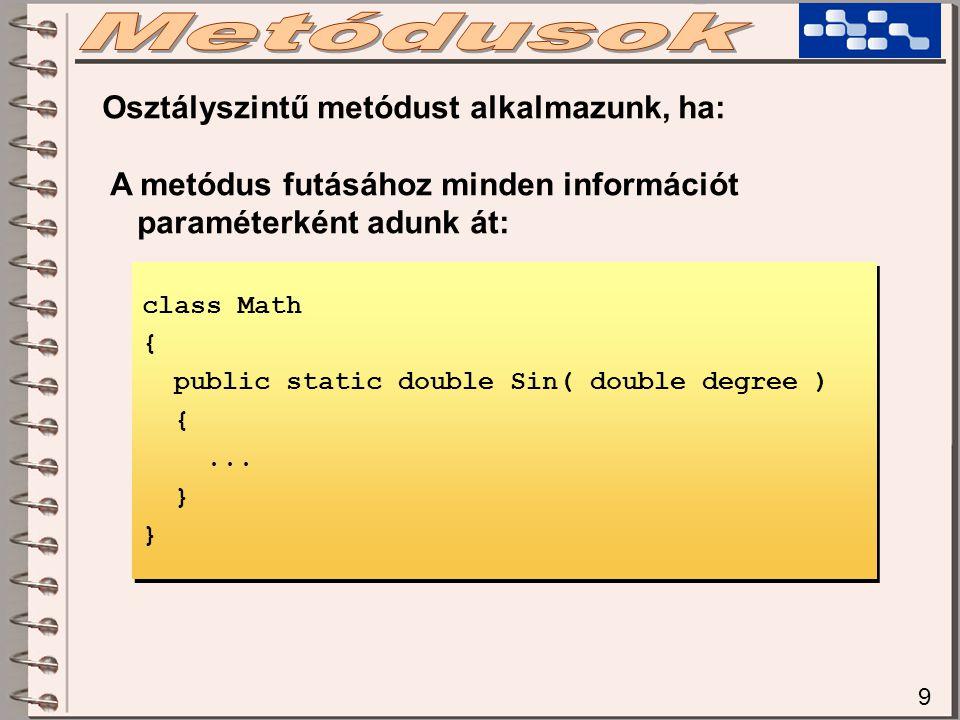 9 Osztályszintű metódust alkalmazunk, ha: A metódus futásához minden információt paraméterként adunk át: class Math { public static double Sin( double degree ) {...
