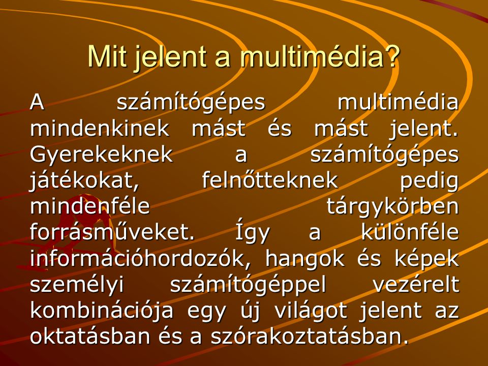Mit jelent a multimédia? A számítógépes multimédia mindenkinek mást és mást jelent. Gyerekeknek a számítógépes játékokat, felnőtteknek pedig mindenfél