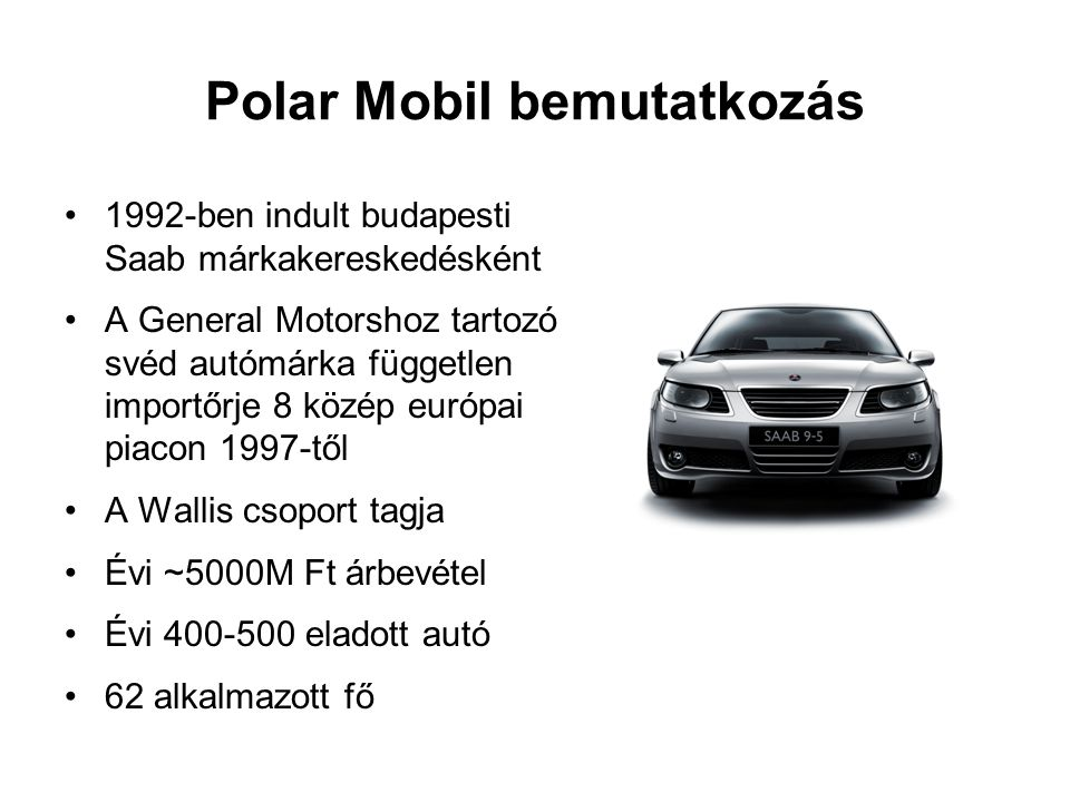 Polar Mobil bemutatkozás •1992-ben indult budapesti Saab márkakereskedésként •A General Motorshoz tartozó svéd autómárka független importőrje 8 közép