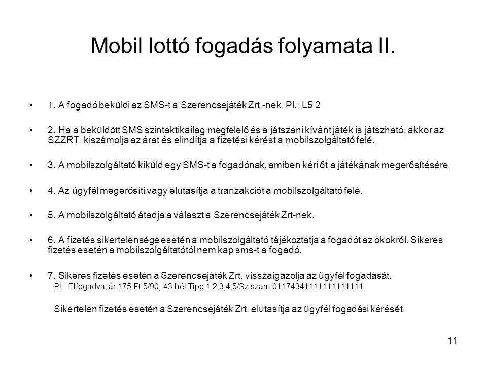 11 Mobil lottó fogadás folyamata II. •1. A fogadó beküldi az SMS-t a Szerencsejáték Zrt.-nek. Pl.: L5 2 •2. Ha a beküldött SMS szintaktikailag megfele
