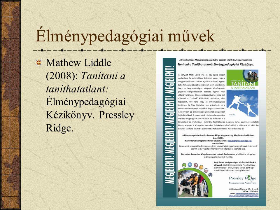Élménypedagógiai művek Mathew Liddle (2008): Tanítani a taníthatatlant: Élménypedagógiai Kézikönyv. Pressley Ridge.
