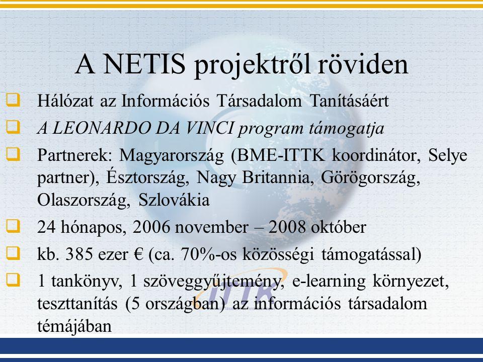 A NETIS projektről röviden  Hálózat az Információs Társadalom Tanításáért  A LEONARDO DA VINCI program támogatja  Partnerek: Magyarország (BME-ITTK koordinátor, Selye partner), Észtország, Nagy Britannia, Görögország, Olaszország, Szlovákia  24 hónapos, 2006 november – 2008 október  kb.