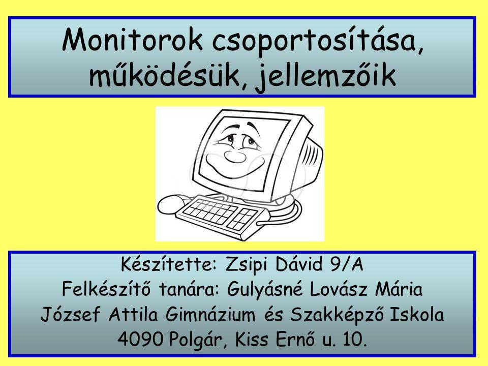 Monitorok csoportosítása, működésük, jellemzőik Készítette: Zsipi Dávid 9/A Felkészítő tanára: Gulyásné Lovász Mária József Attila Gimnázium és Szakké