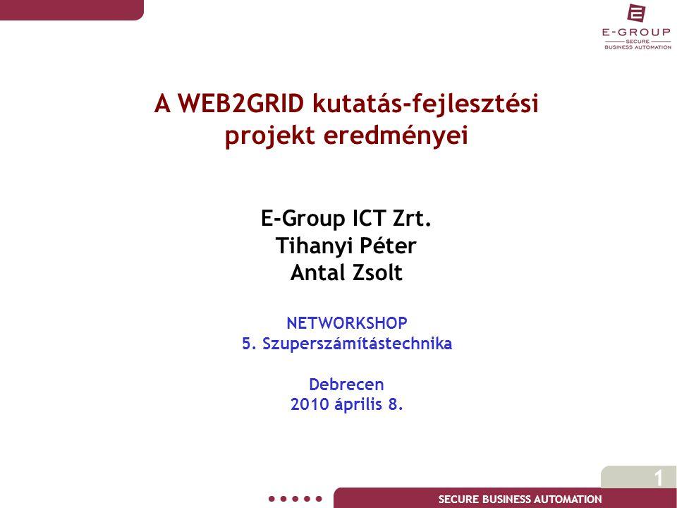 SECURE BUSINESS AUTOMATION 1 A WEB2GRID kutatás-fejlesztési projekt eredményei E-Group ICT Zrt. Tihanyi Péter Antal Zsolt NETWORKSHOP 5. Szuperszámítá