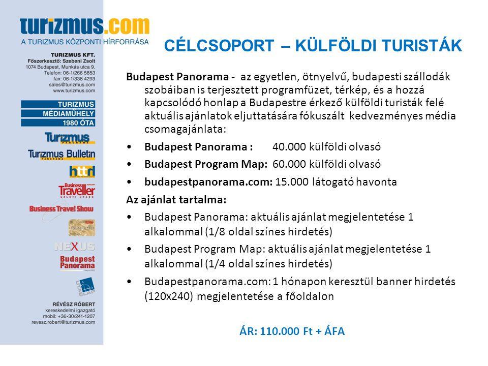 CÉLCSOPORT – KÜLFÖLDI TURISTÁK Budapest Panorama - az egyetlen, ötnyelvű, budapesti szállodák szobáiban is terjesztett programfüzet, térkép, és a hozzá kapcsolódó honlap a Budapestre érkező külföldi turisták felé aktuális ajánlatok eljuttatására fókuszált kedvezményes média csomagajánlata: •Budapest Panorama :40.000 külföldi olvasó •Budapest Program Map:60.000 külföldi olvasó •budapestpanorama.com: 15.000 látogató havonta Az ajánlat tartalma: •Budapest Panorama: aktuális ajánlat megjelentetése 1 alkalommal (1/8 oldal színes hirdetés) •Budapest Program Map: aktuális ajánlat megjelentetése 1 alkalommal (1/4 oldal színes hirdetés) •Budapestpanorama.com: 1 hónapon keresztül banner hirdetés (120x240) megjelentetése a főoldalon ÁR: 110.000 Ft + ÁFA