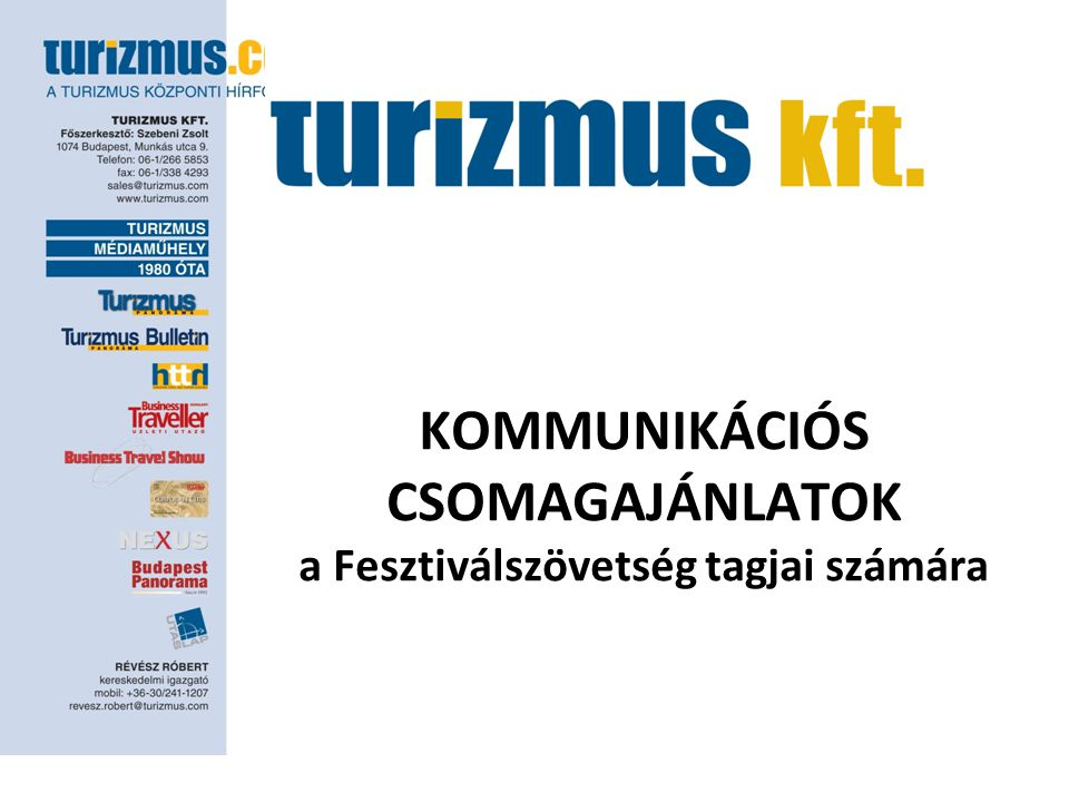 CÉLCSOPORT – TURISZTIKAI SZAKMA Turizmus Panorama – Magyarország piacvezető turisztikai szakmának szóló magazinjának, napi hírlevelének és portáljának szakmai kapcsolatépítésre, a szakma felé speciális ajánlatok eljuttatására fókuszált kedvezményes média csomagajánlata •Turizmus Panoráma :15-20.000 szakmai olvasó •turizmus.com:90.000 látogató egy hónap alatt •Turizmus Panoráma Bulletin: naponta 18.000 e-mail címre Az ajánlat tartalma: •Turizmus Panoráma Bulletin: speciális ajánlatok (utazási irodások, szállodások részére) megjelentetése 2 alkalommal •turizmus.com : 1 hónapon keresztül jobb oldali banner hirdetés (120x240) megjelentetése a főoldalon •Turizmus Panoráma: a hírlevélben megjelent speciális ajánlat megjelentetése 1 alkalommal (1/4 színes oldal ) ÁR: 150.000 Ft + ÁFA