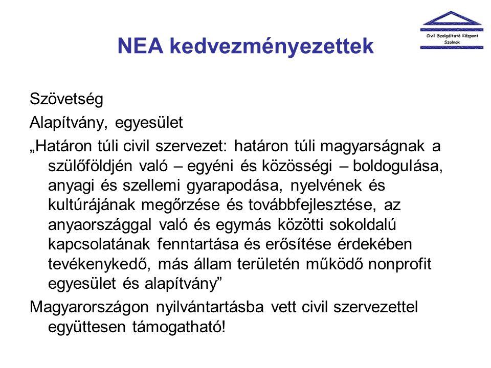 """NEA kedvezményezettek Szövetség Alapítvány, egyesület """"Határon túli civil szervezet: határon túli magyarságnak a szülőföldjén való – egyéni és közösségi – boldogulása, anyagi és szellemi gyarapodása, nyelvének és kultúrájának megőrzése és továbbfejlesztése, az anyaországgal való és egymás közötti sokoldalú kapcsolatának fenntartása és erősítése érdekében tevékenykedő, más állam területén működő nonprofit egyesület és alapítvány Magyarországon nyilvántartásba vett civil szervezettel együttesen támogatható!"""