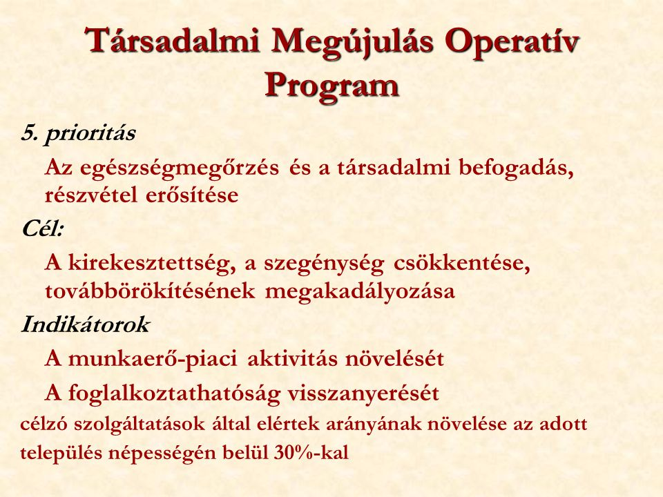 Társadalmi Megújulás Operatív Program 5. prioritás Az egészségmegőrzés és a társadalmi befogadás, részvétel erősítése Cél: A kirekesztettség, a szegén