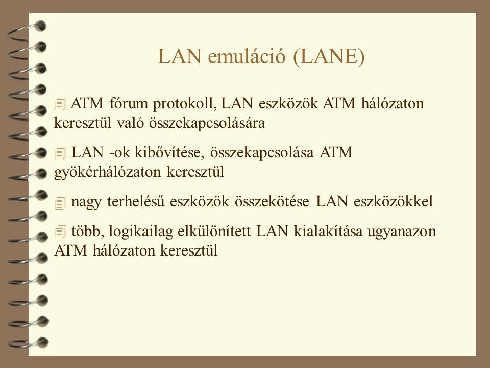LAN emuláció (LANE) 4 LANE szolgáltatást nyújthatnak a következő eszközök: –ATM végpontok, ATM hálózati kártyával, közvetlenül a hálózathoz csatolva –kapcsolók, LAN kapcsolók, útvonalválasztók, mindegyikük ATM hálózati kártyával felszerelve