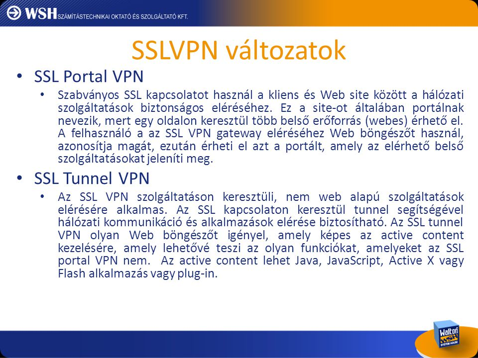 SSLVPN bemutatása Limited/Blocked I/O Access Session Data Encrypted on-the-fly (AES) Clipboard Operations Blocked (Virtual  Real) Real Desktop SVW • Host Checker (Java/ActiveX) • Win 2k/XP/7 Systems • Admin-specified application access • DoD Cleaning/Sanitizing standard compliant • Password-protected persistent sessions • Controlled I/O Access • Configurable look/feel File System RealVirtual